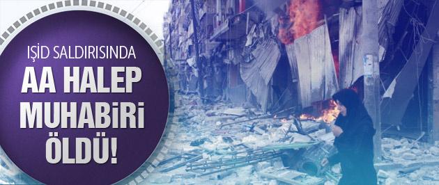 AA Halep muhabiri IŞİD saldırısında öldü!
