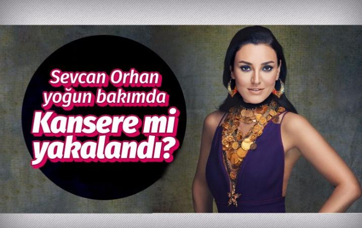 Ünlü sanatçı Sevcan Orhan yoğun bakımda kansere mi yakalandı