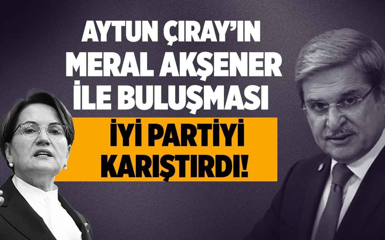 Aytun Çıray'ın Meral Akşener ile Buluşması İyi Partiyi karıştırdı!