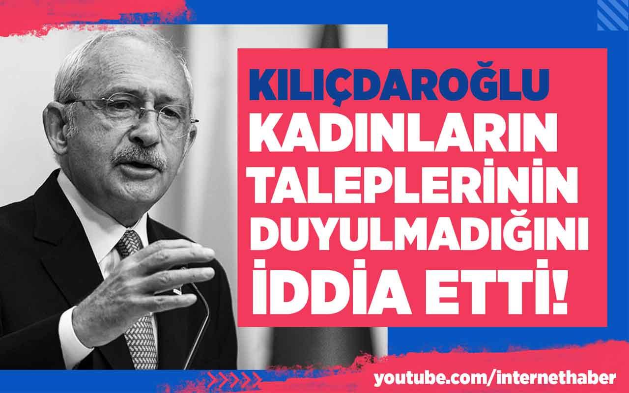 Kılıçdaroğlu kadınların taleplerinin duyulmadığını iddia etti!