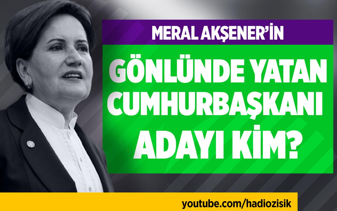 Meral Akşener'in gönlünde yatan Cumhurbaşkanı adayı kim?