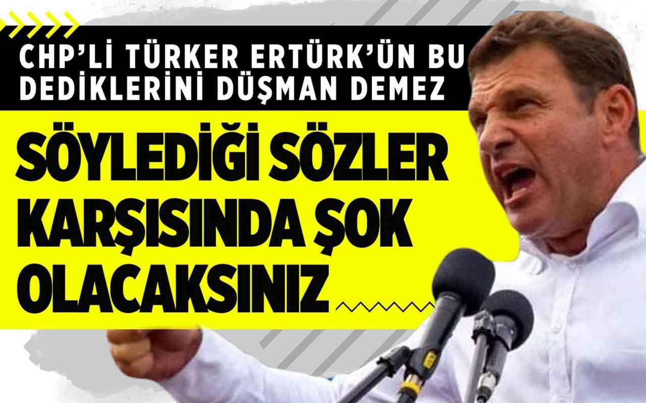 CHP'li Türker Ertürk'ün bu söylediklerini düşman bile demez!
