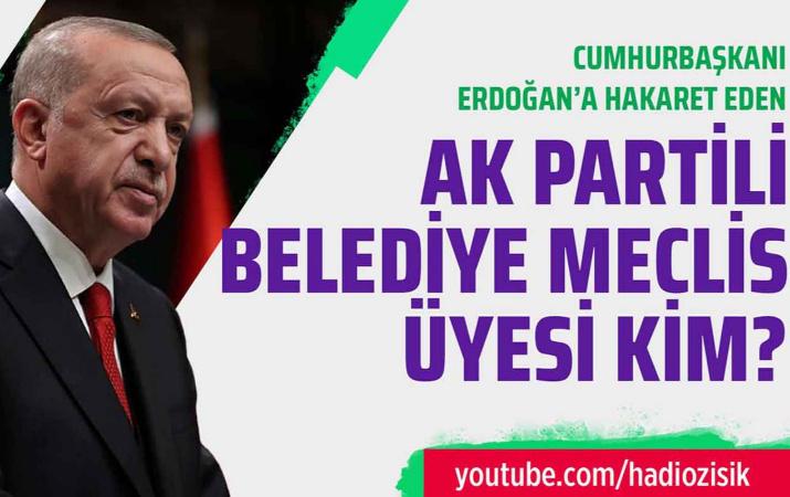 Erdoğan'a hakaret eden AK Partili Belediye Meclis Üyesi kim?