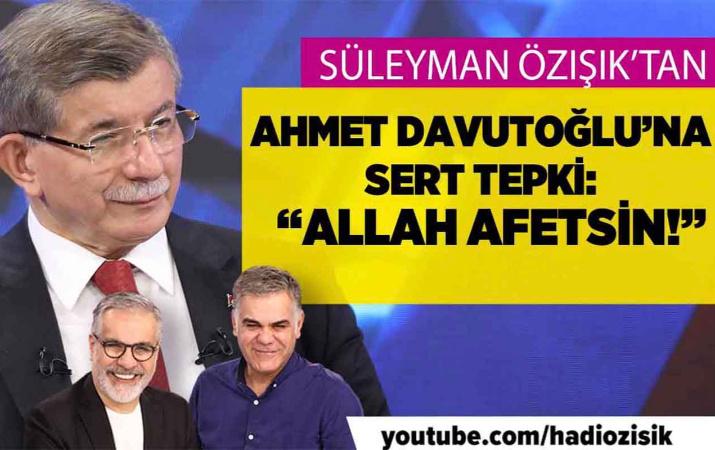 Süleyman Özışık'tan Ahmet Davutoğlu'na sert tepki: ''Allah affetsin!''