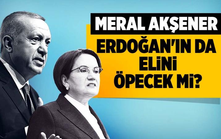 Meral Akşener Erdoğan'ın da elini öpecek mi?